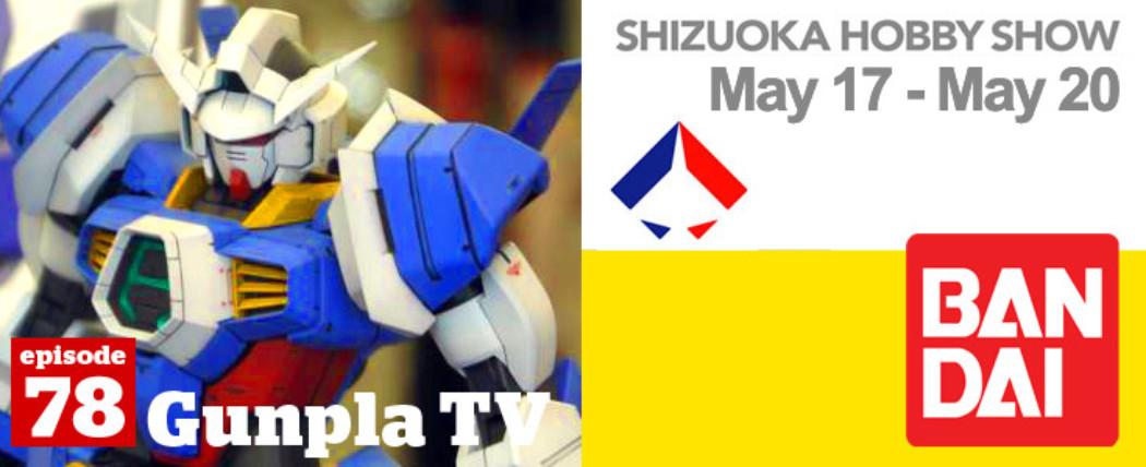 Gunpla TV – Episode 78 – BANDAI – Shizuoka Hobby Show 2012