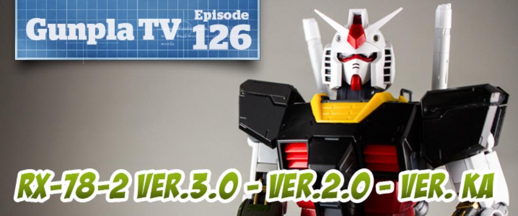 Gunpla TV – Episode 126 – Gundam RX-78-2 Ver.3.0 – Ver.2.0 – Ver. Ka