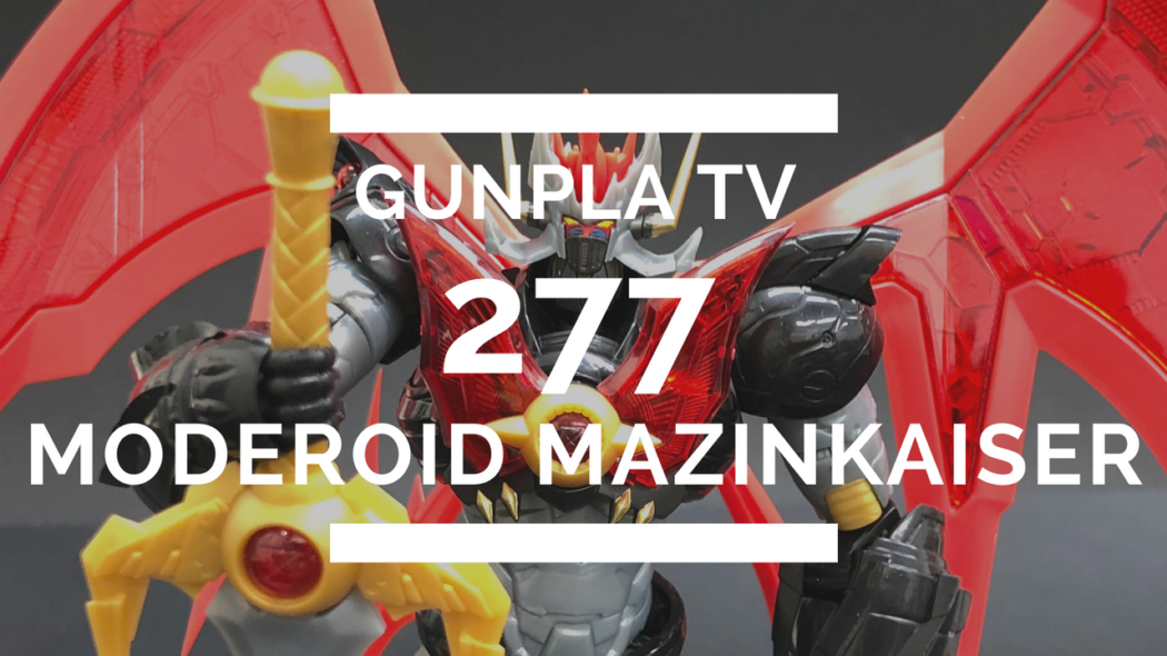 Gunpla TV – Episode 277 – MODEROID Mazinkaiser!