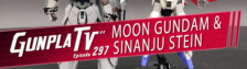 Gunpla TV – Episode 297 – Moon Gundam & Sinanju Stein!